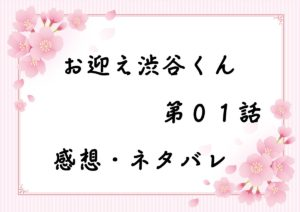 お迎え渋谷くん第01話を紹介、その後ネタバレと感想