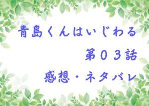 青島くんはいじわる第03話を紹介、その後ネタバレと感想