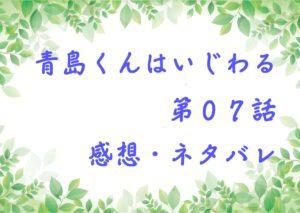 青島くんはいじわる第07話を紹介、その後ネタバレと感想