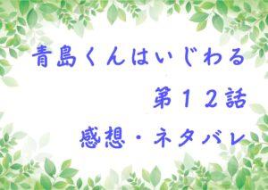 青島くんはいじわる第12話を紹介、その後ネタバレと感想