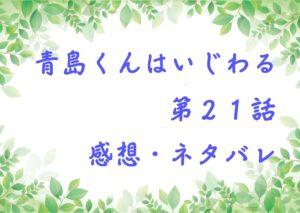 青島くんはいじわる第21話を紹介、その後ネタバレと感想