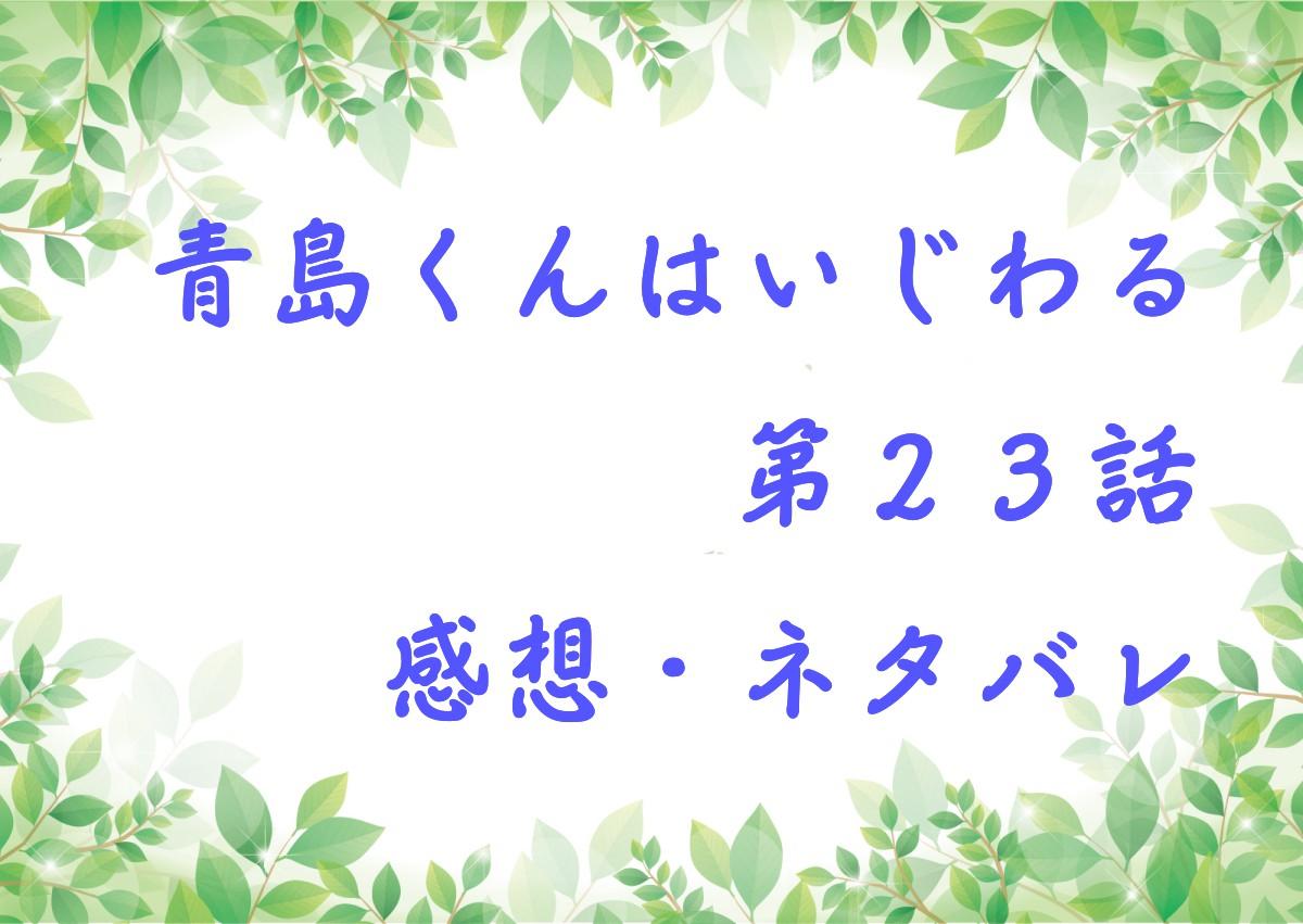 くん は ネタバレ 23 話 青島 いじわる