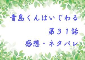 青島くんはいじわる第31話を紹介、その後ネタバレと感想