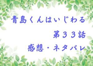 青島くんはいじわる第33話を紹介、その後ネタバレと感想
