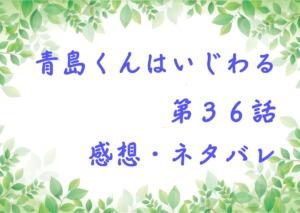 青島くんはいじわる第36話を紹介、その後ネタバレと感想